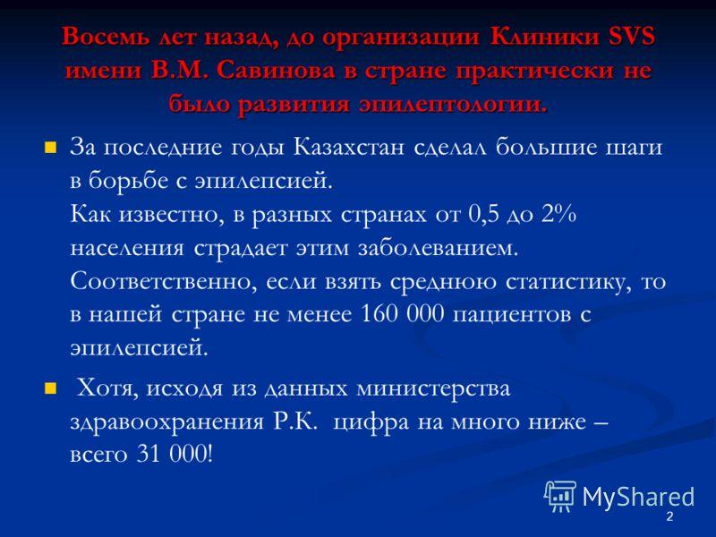 2 Восемь лет назад, до организации Клиники SVS имени В.М. Савинова в стране практически не было развития эпилептологии. За последние годы Казахстан сделал большие шаги в борьбе с эпилепсией. Как известно, в разных странах от 0,5 до 2% населения страд