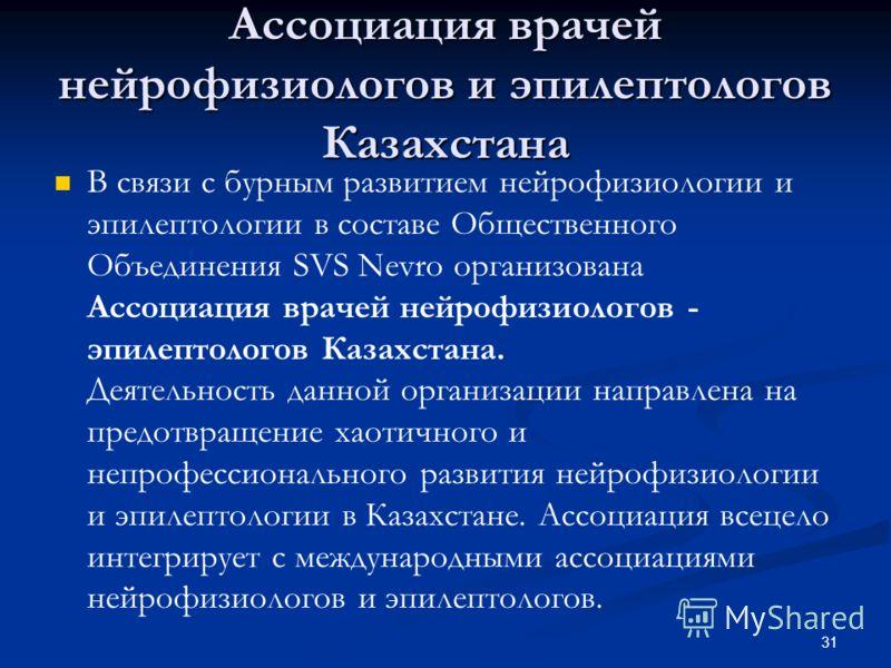 31 Ассоциация врачей нейрофизиологов и эпилептологов Казахстана В связи с бурным развитием нейрофизиологии и эпилептологии в составе Общественного Объединения SVS Nevro организована Ассоциация врачей нейрофизиологов - эпилептологов Казахстана. Деятел