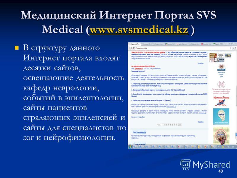 Медицинский Интернет Портал SVS Medical (www.svsmedical.kz ) www.svsmedical.kz В структуру данного Интернет портала входят десятки сайтов, освещающие деятельность кафедр неврологии, событий в эпилептологии, сайты пациентов страдающих эпилепсией и сай