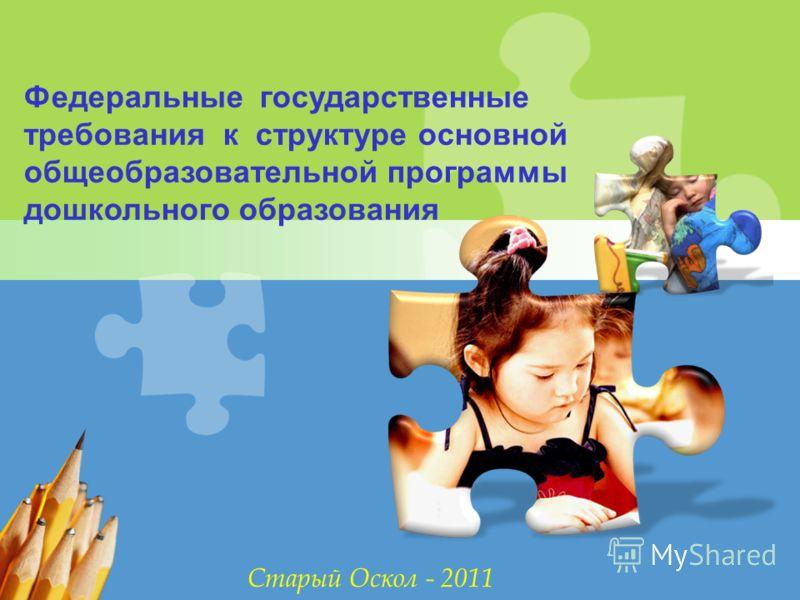 L/O/G/O Федеральные государственные требования к структуре основной общеобразовательной программы дошкольного образования Старый Оскол - 2011