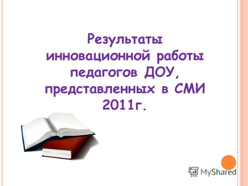 Результаты инновационной работы педагогов ДОУ, представленных в СМИ 2011г.