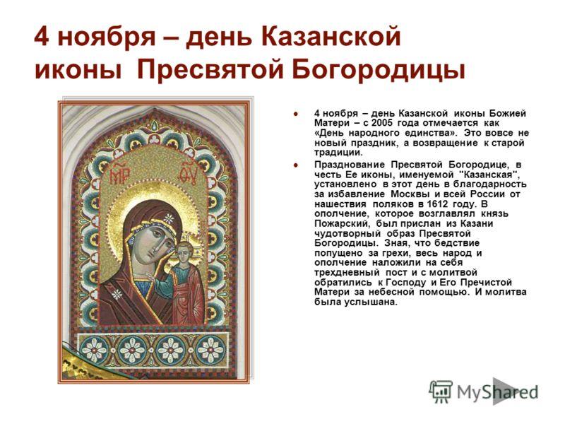 4 ноября – день Казанской иконы Пресвятой Богородицы 4 ноября – день Казанской иконы Божией Матери – с 2005 года отмечается как «День народного единства». Это вовсе не новый праздник, а возвращение к старой традиции. Празднование Пресвятой Богородице