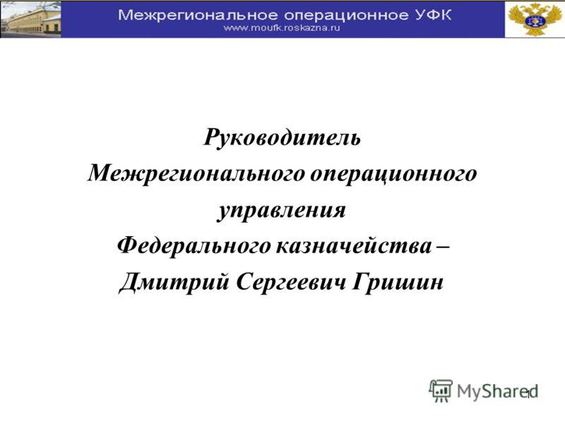 1 Руководитель Межрегионального операционного управления Федерального казначейства – Дмитрий Сергеевич Гришин