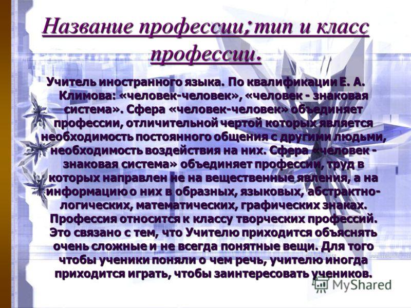 Название профессии ; тип и класс профессии. Учитель иностранного языка. По квалификации Е. А. Климова: «человек-человек», «человек - знаковая система». Сфера «человек-человек» объединяет профессии, отличительной чертой которых является необходимость