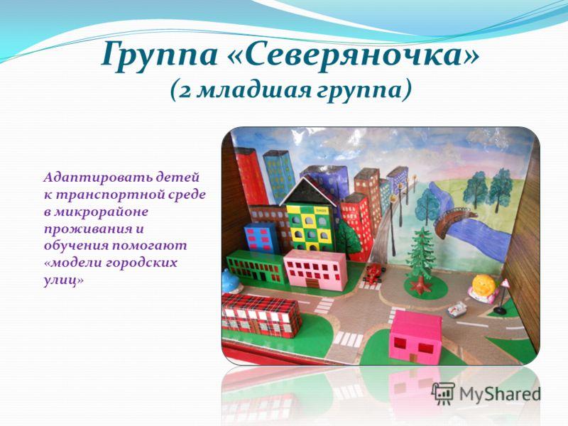 Группа «Северяночка» (2 младшая группа) Адаптировать детей к транспортной среде в микрорайоне проживания и обучения помогают «модели городских улиц»