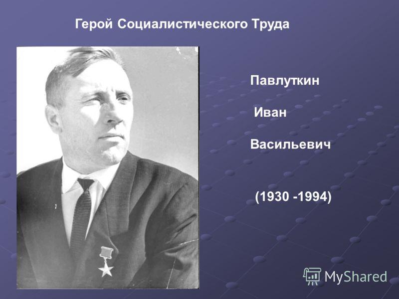 Герой Социалистического Труда Павлуткин Иван Васильевич (1930 -1994)