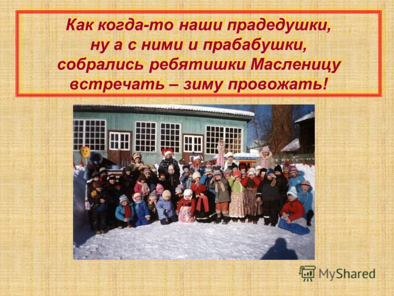 Как когда-то наши прадедушки, ну а с ними и прабабушки, собрались ребятишки Масленицу встречать – зиму провожать!