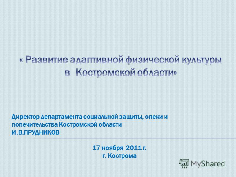 Директор департамента социальной защиты, опеки и попечительства Костромской области И.В.ПРУДНИКОВ 17 ноября 2011 г. г. Кострома