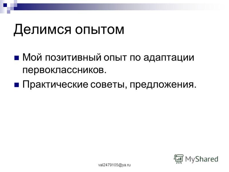 val2479105@ya.ru Делимся опытом Мой позитивный опыт по адаптации первоклассников. Практические советы, предложения.