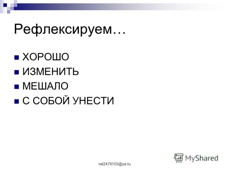 val2479105@ya.ru Рефлексируем… ХОРОШО ИЗМЕНИТЬ МЕШАЛО С СОБОЙ УНЕСТИ