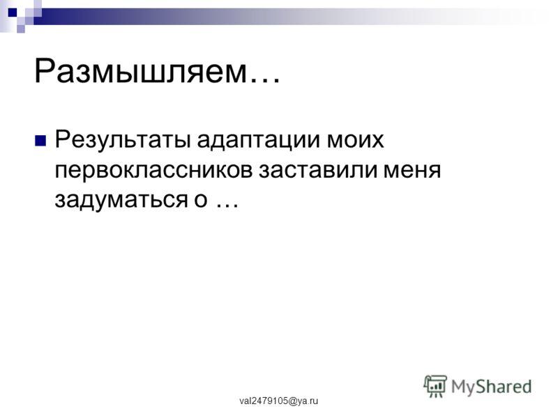 val2479105@ya.ru Размышляем… Результаты адаптации моих первоклассников заставили меня задуматься о …
