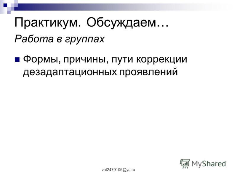 val2479105@ya.ru Практикум. Обсуждаем… Работа в группах Формы, причины, пути коррекции дезадаптационных проявлений