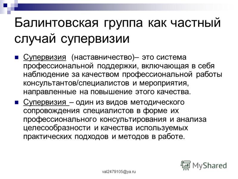 val2479105@ya.ru Балинтовская группа как частный случай супервизии Супервизия (наставничество)– это система профессиональной поддержки, включающая в себя наблюдение за качеством профессиональной работы консультантов/специалистов и мероприятия, направ