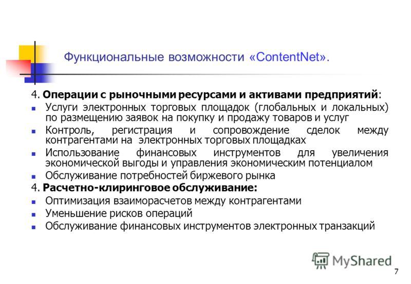 7 Функциональные возможности «ContentNet». 4. Операции с рыночными ресурсами и активами предприятий: Услуги электронных торговых площадок (глобальных и локальных) по размещению заявок на покупку и продажу товаров и услуг Контроль, регистрация и сопро