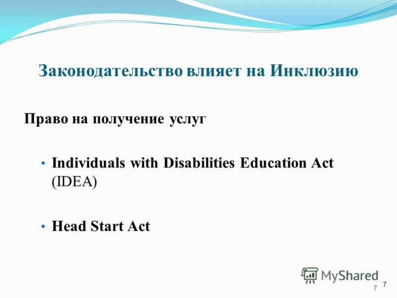 7 Законодательство влияет на Инклюзию Право на получение услуг Individuals with Disabilities Education Act (IDEA) Head Start Act 7