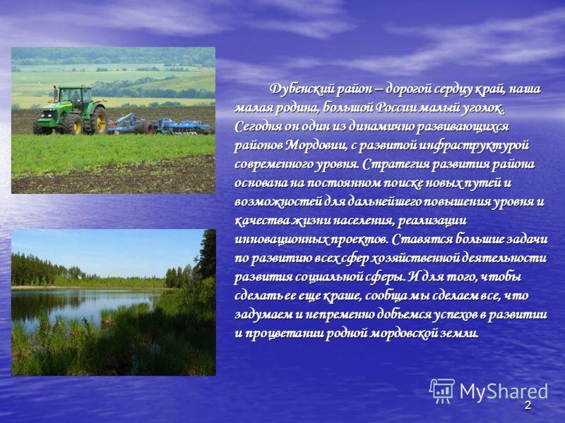 2 Дубенский район – дорогой сердцу край, наша малая родина, большой России малый уголок. Сегодня он один из динамично развивающихся районов Мордовии, с развитой инфраструктурой современного уровня. Стратегия развития района основана на постоянном пои