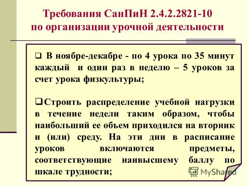 Требования СанПиН 2.4.2.2821-10 по организации урочной деятельности В ноябре-декабре - по 4 урока по 35 минут каждый и один раз в неделю – 5 уроков за счет урока физкультуры; Строить распределение учебной нагрузки в течение недели таким образом, чтоб