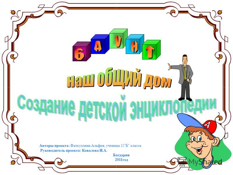 Авторы проекта: Фаткуллина Альфия, ученица 11Б класса Руководитель проекта: Ковалева Н.А. Багдарин 2011год