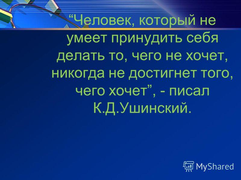 Человек, который не умеет принудить себя делать то, чего не хочет, никогда не достигнет того, чего хочет, - писал К.Д.Ушинский.