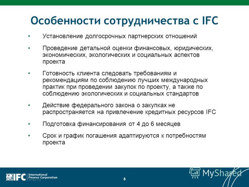 6 Особенности сотрудничества с IFC Установление долгосрочных партнерских отношений Проведение детальной оценки финансовых, юридических, экономических, экологических и социальных аспектов проекта Готовность клиента следовать требованиям и рекомендация