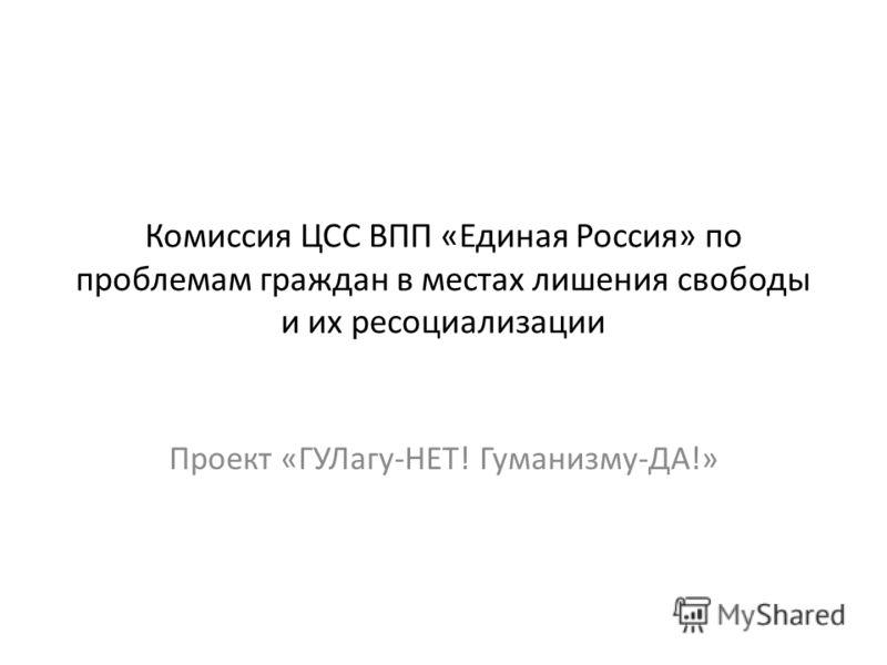 Комиссия ЦСС ВПП «Единая Россия» по проблемам граждан в местах лишения свободы и их ресоциализации Проект «ГУЛагу-НЕТ! Гуманизму-ДА!»