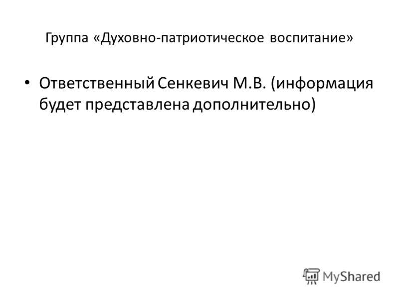 Группа «Духовно-патриотическое воспитание» Ответственный Сенкевич М.В. (информация будет представлена дополнительно)
