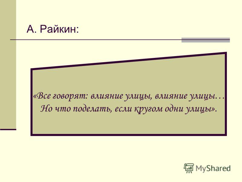 3 А. Райкин: «Все говорят: влияние улицы, влияние улицы… Но что поделать, если кругом одни улицы».