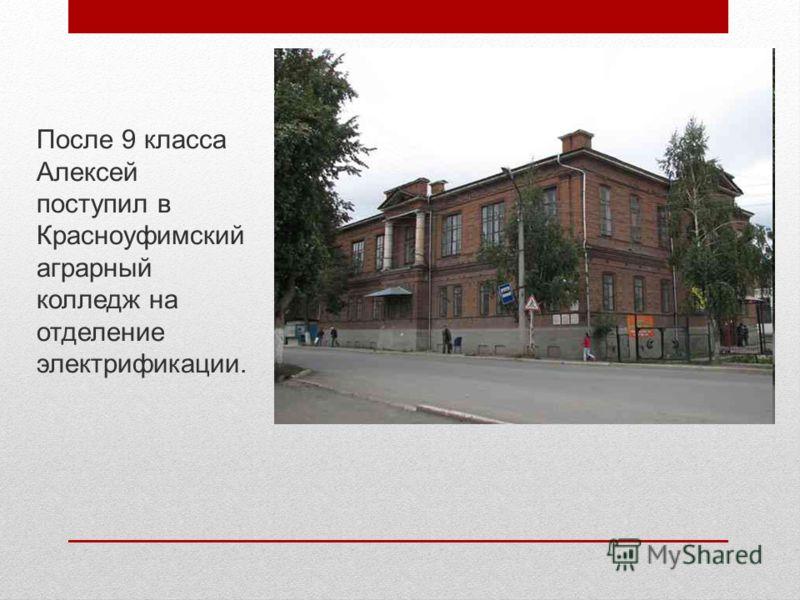 После 9 класса Алексей поступил в Красноуфимский аграрный колледж на отделение электрификации.