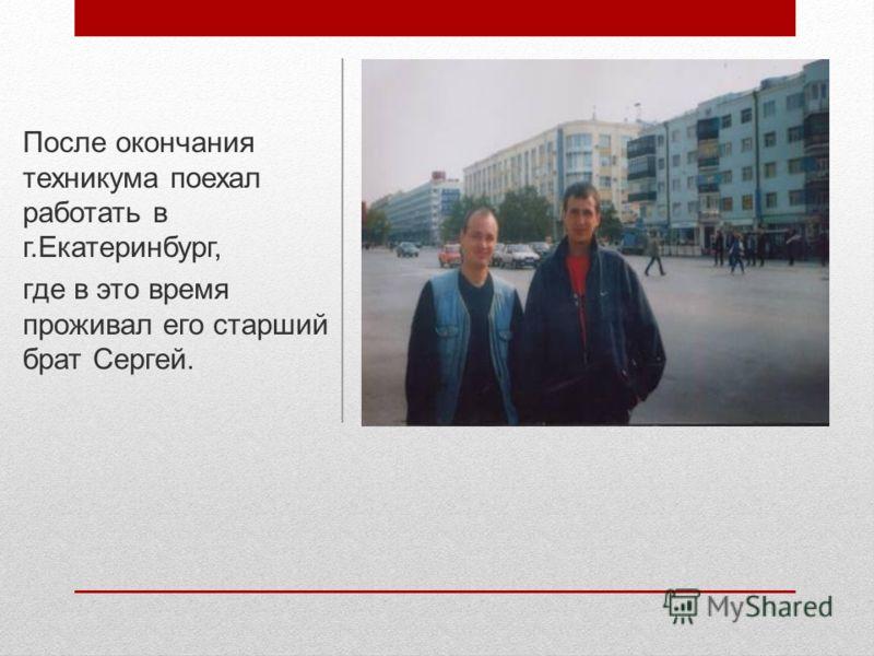 После окончания техникума поехал работать в г.Екатеринбург, где в это время проживал его старший брат Сергей.