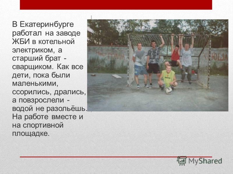 В Екатеринбурге работал на заводе ЖБИ в котельной электриком, а старший брат - сварщиком. Как все дети, пока были маленькими, ссорились, дрались, а повзрослели - водой не разольёшь. На работе вместе и на спортивной площадке.