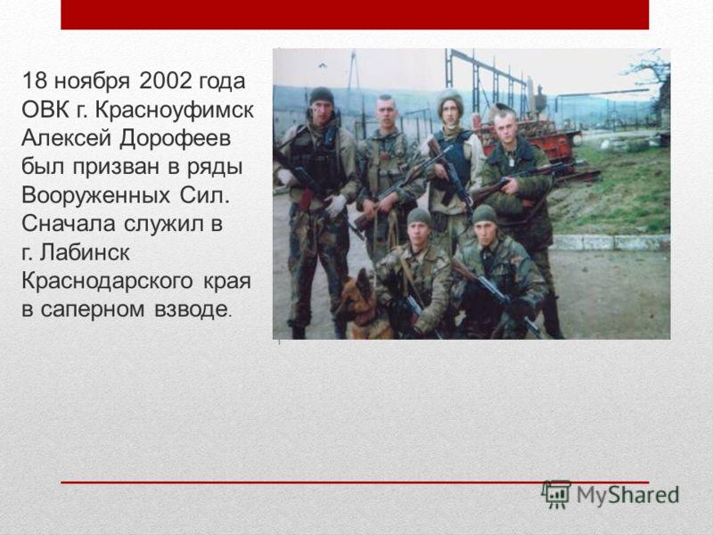 18 ноября 2002 года ОВК г. Красноуфимск Алексей Дорофеев был призван в ряды Вооруженных Сил. Сначала служил в г. Лабинск Краснодарского края в саперном взводе.