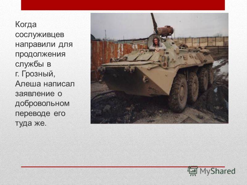 Когда сослуживцев направили для продолжения службы в г. Грозный, Алеша написал заявление о добровольном переводе его туда же.