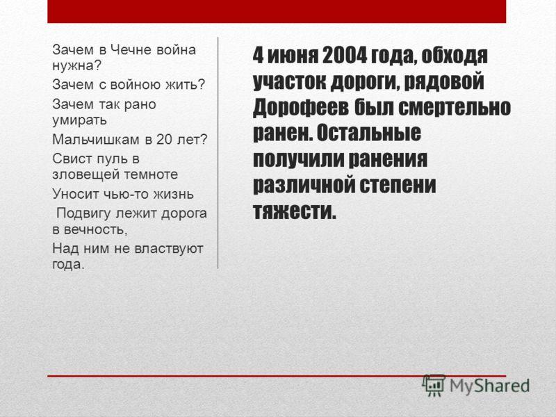 4 июня 2004 года, обходя участок дороги, рядовой Дорофеев был смертельно ранен. Остальные получили ранения различной степени тяжести. Зачем в Чечне война нужна? Зачем с войною жить? Зачем так рано умирать Мальчишкам в 20 лет? Свист пуль в зловещей те
