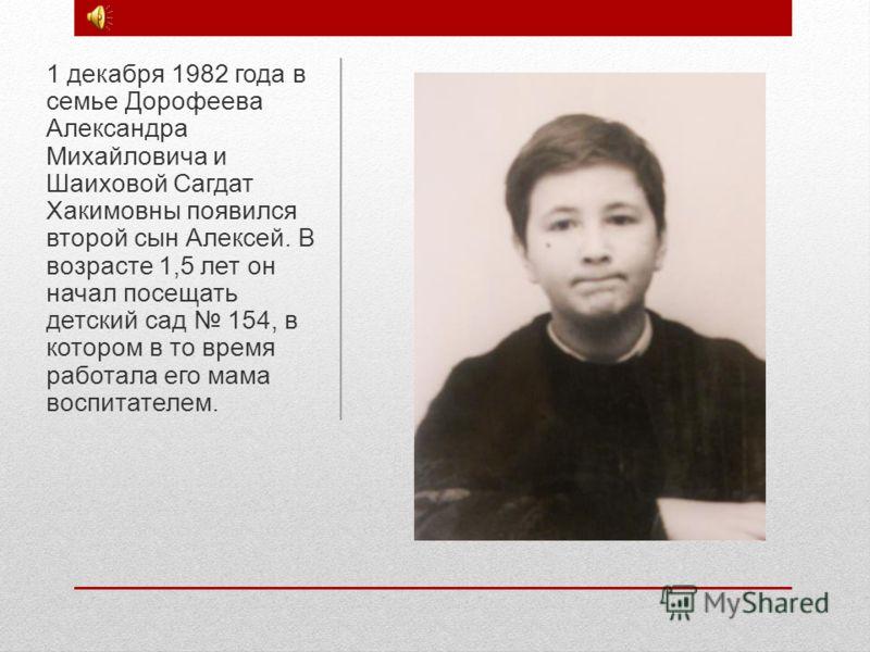 1 декабря 1982 года в семье Дорофеева Александра Михайловича и Шаиховой Сагдат Хакимовны появился второй сын Алексей. В возрасте 1,5 лет он начал посещать детский сад 154, в котором в то время работала его мама воспитателем.