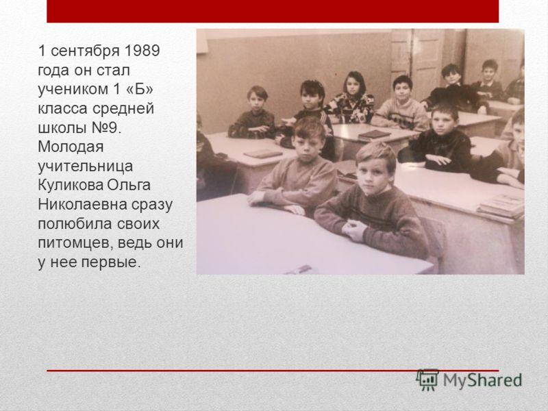 1 сентября 1989 года он стал учеником 1 «Б» класса средней школы 9. Молодая учительница Куликова Ольга Николаевна сразу полюбила своих питомцев, ведь они у нее первые.
