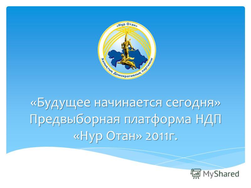 «Будущее начинается сегодня» Предвыборная платформа НДП «Нур Отан» 2011г.