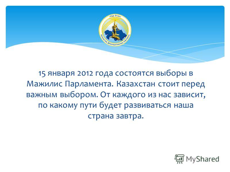 15 января 2012 года состоятся выборы в Мажилис Парламента. Казахстан стоит перед важным выбором. От каждого из нас зависит, по какому пути будет развиваться наша страна завтра.