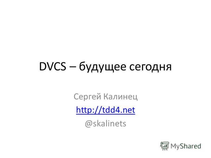 DVCS – будущее сегодня Сергей Калинец http://tdd4. net @skalinets