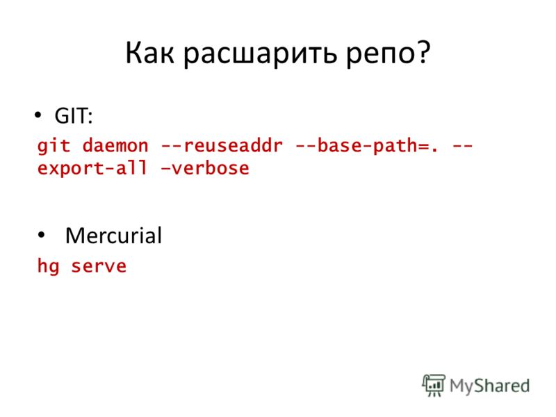 Как расшарить репо? GIT: git daemon --reuseaddr --base-path=. -- export-all –verbose Mercurial hg serve