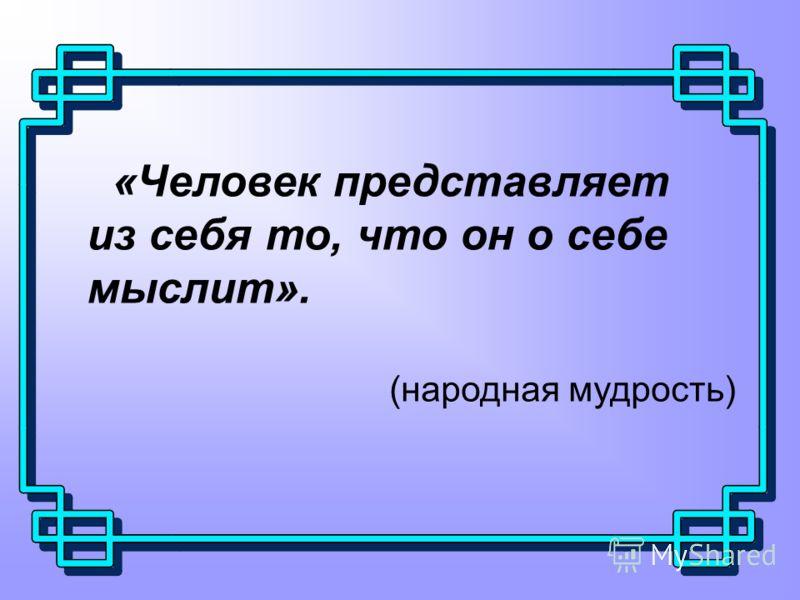 «Человек представляет из себя то, что он о себе мыслит». (народная мудрость)