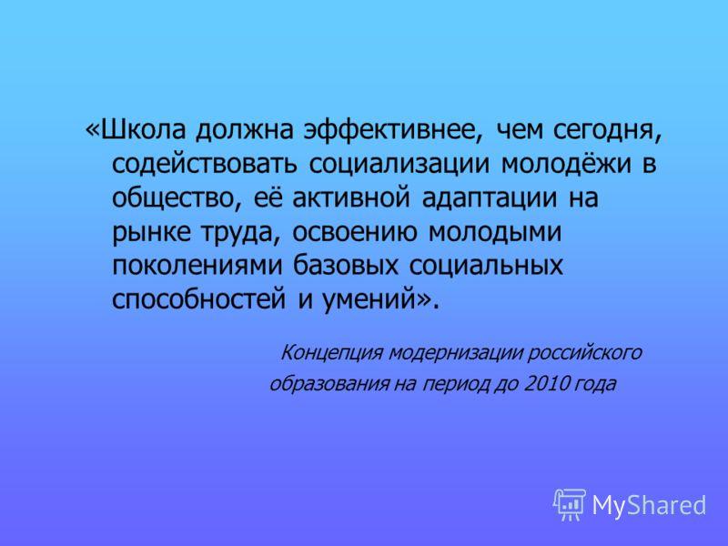 «Школа должна эффективнее, чем сегодня, содействовать социализации молодёжи в общество, её активной адаптации на рынке труда, освоению молодыми поколениями базовых социальных способностей и умений». Концепция модернизации российского образования на п