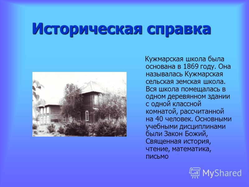 Историческая справка Кужмарская школа была основана в 1869 году. Она называлась Кужмарская сельская земская школа. Вся школа помещалась в одном деревянном здании с одной классной комнатой, рассчитанной на 40 человек. Основными учебными дисциплинами б