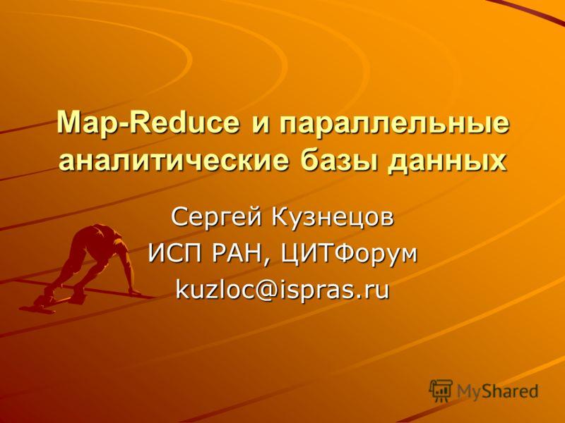 Map-Reduce и параллельные аналитические базы данных Сергей Кузнецов ИСП РАН, ЦИТФорум kuzloc@ispras.ru