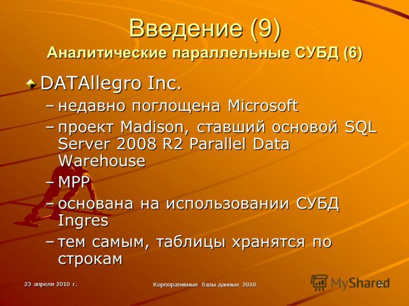 23 апреля 2010 г. Корпоративные базы данных 2010 10 Введение (9) Аналитические параллельные СУБД (6) DATAllegro Inc. –недавно поглощена Microsoft –проект Madison, ставший основой SQL Server 2008 R2 Parallel Data Warehouse –MPP –основана на использова