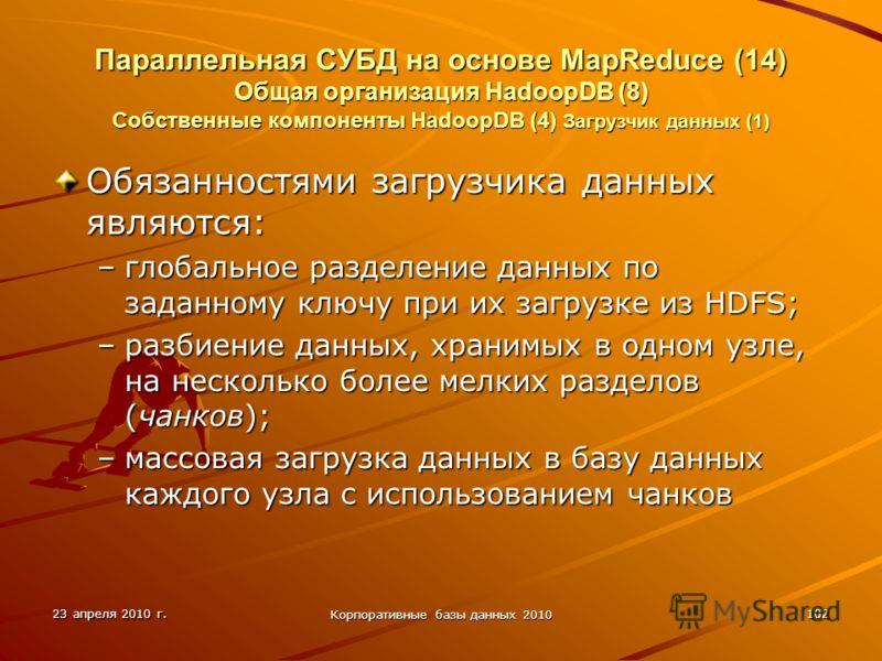 23 апреля 2010 г. Корпоративные базы данных 2010 102 Параллельная СУБД на основе MapReduce (14) Общая организация HadoopDВ (8) Собственные компоненты HadoopDB (4) Загрузчик данных (1) Обязанностями загрузчика данных являются: –глобальное разделение д
