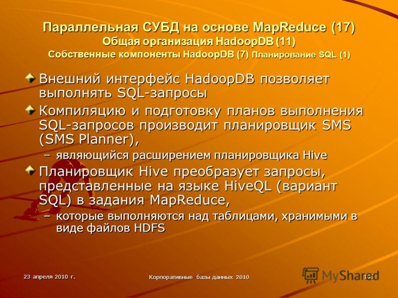 23 апреля 2010 г. Корпоративные базы данных 2010 105 Параллельная СУБД на основе MapReduce (17) Общая организация HadoopDВ (11) Собственные компоненты HadoopDB (7) Планирование SQL (1) Внешний интерфейс HadoopDB позволяет выполнять SQL-запросы Компил