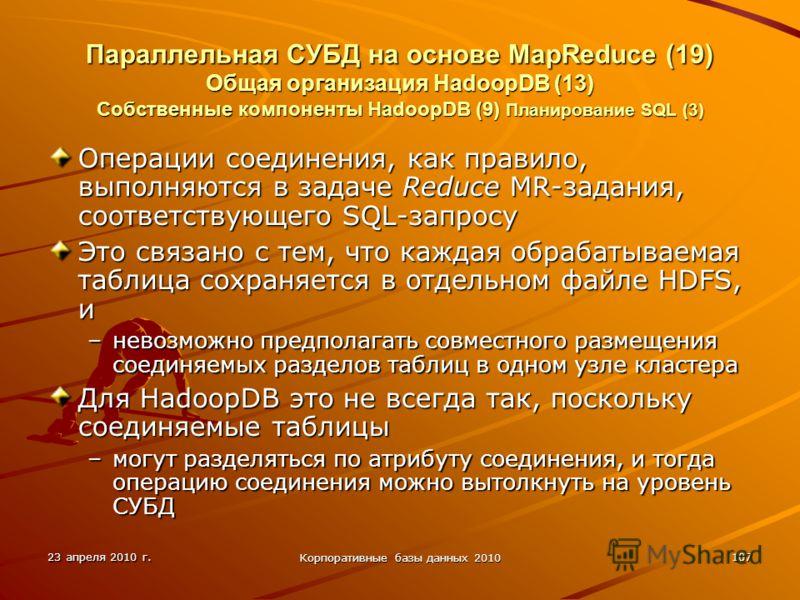 23 апреля 2010 г. Корпоративные базы данных 2010 107 Параллельная СУБД на основе MapReduce (19) Общая организация HadoopDВ (13) Собственные компоненты HadoopDB (9) Планирование SQL (3) Операции соединения, как правило, выполняются в задаче Reduce MR-