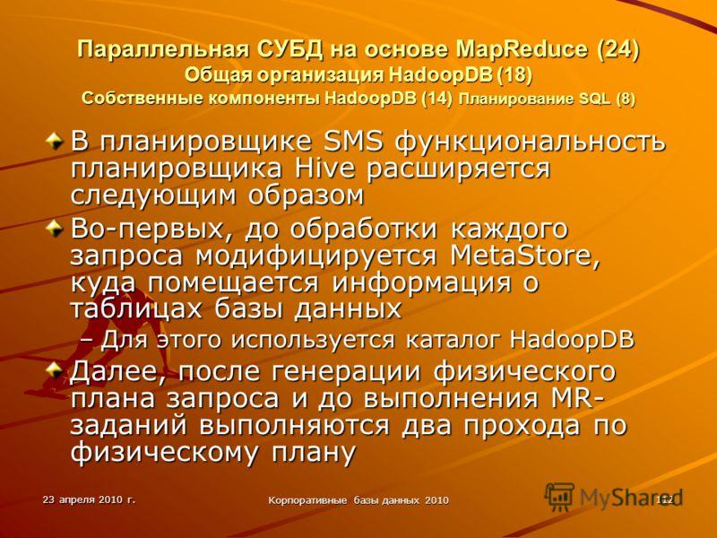 23 апреля 2010 г. Корпоративные базы данных 2010 112 Параллельная СУБД на основе MapReduce (24) Общая организация HadoopDВ (18) Собственные компоненты HadoopDB (14) Планирование SQL (8) В планировщике SMS функциональность планировщика Hive расширяетс