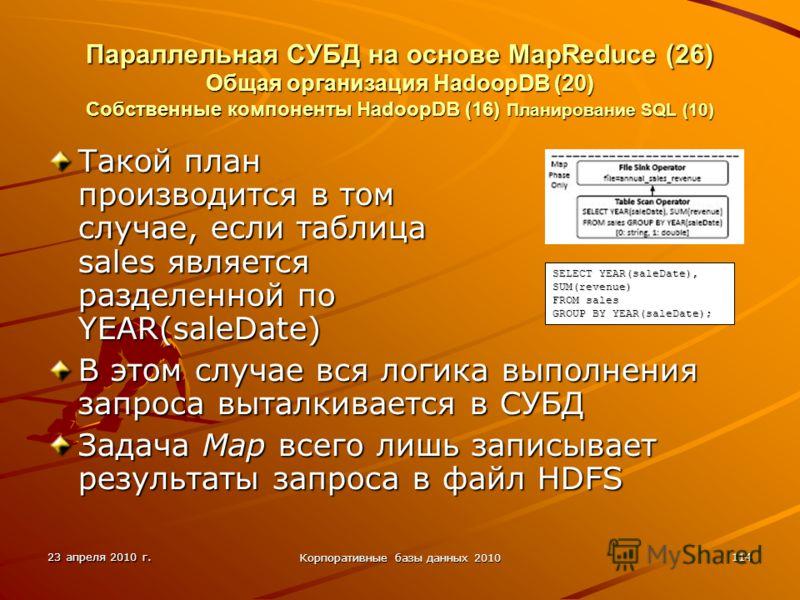 23 апреля 2010 г. Корпоративные базы данных 2010 114 Параллельная СУБД на основе MapReduce (26) Общая организация HadoopDВ (20) Собственные компоненты HadoopDB (16) Планирование SQL (10) Такой план производится в том случае, если таблица sales являет
