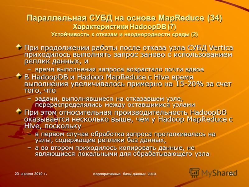 23 апреля 2010 г. Корпоративные базы данных 2010 122 Параллельная СУБД на основе MapReduce (34) Характеристики HadoopDВ (7) Устойчивость к отказам и неоднородности среды (2) При продолжении работы после отказа узла СУБД Vertica приходилось выполнять
